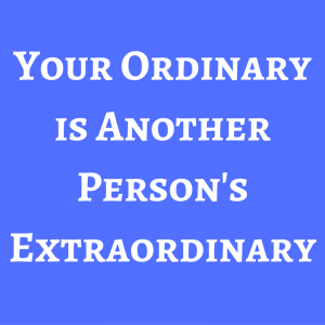 your-ordinary-is-another-persons-extraordinary